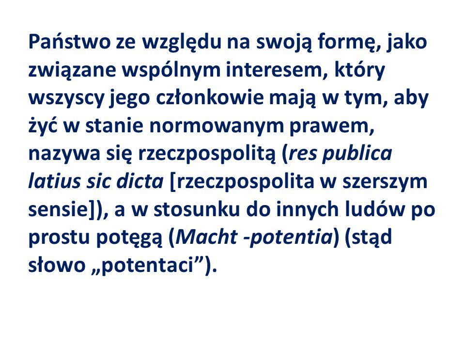"""Państwo ze względu na swoją formę, jako związane wspólnym interesem, który wszyscy jego członkowie mają w tym, aby żyć w stanie normowanym prawem, nazywa się rzeczpospolitą (res publica latius sic dicta [rzeczpospolita w szerszym sensie]), a w stosunku do innych ludów po prostu potęgą (Macht -potentia) (stąd słowo """"potentaci )."""